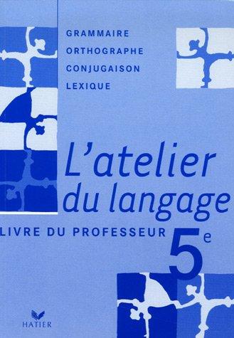 L'atelier du langage 5e : Grammaire, Orthographe, Lexique, Conjugaison : Livre du professeur