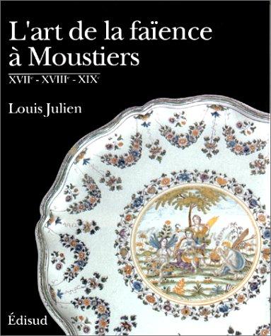 L'art de la faïence à Moustiers : XVIIe, XVIIIe et XIXe par Louis Julien