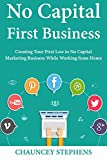 No Capital First Business: Creating Your First Low to No Capital Marketing Business While Working from Home