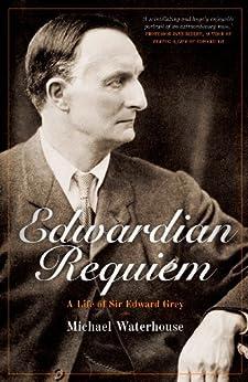 Edwardian Requiem: A Life of Sir Edward Grey by [Waterhouse, Michael]