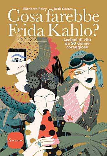Cosa farebbe Frida Kahlo?: Lezioni di vita da cinquanta donne ...