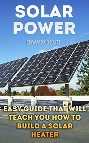 Solar Power: Easy Guide That Will Teach You How to Build A Solar Heater (English Edition)
