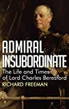 Admiral Insubordinate: The Life and Times of Lord Charles Beresford