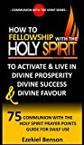 #5: How To Fellowship With The Holy Spirit To Activate & Live In Divine Prosperity,  Divine Success  & Divine Favour: 75 Communion With The Holy Spirit Prayer ... (Communion With The Spirit Series Book 3)