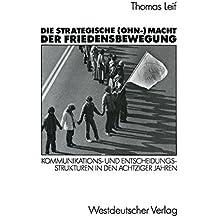 Die Strategische (OHN-) Macht der Friedensbewegung: Kommunikations- und Entscheidungsstrukturen in den Achtziger Jahren (German Edition)