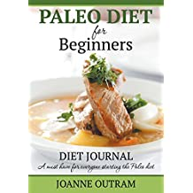 Paleo Diet for Beginners: Diet Journal: A Must Have for Everyone Starting the Paleo Diet