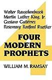 Four Modern Prophets: Walter Rauschenbusch, Martin Luther King, Jr., Gustavo Gutierrez, Rosemary Radford Ruether: Walter Rauschenbusch, Martin Luther ... Gustavo Gutierrez, Rosemary Radford Reuther