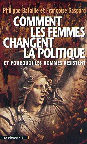 COMMENT LES FEMMES CHANGENT LA POLITIQUE. Et pourquoi les hommes résistent par Françoise Gaspard, Philippe Bataille
