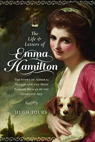 The Life and Letters of Emma Hamilton: The Story of Admiral Nelson and the Most Famous Woman of the Georgian Age