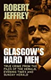 Glasgow's Hard Men: True Crime from the Files of The Herald, Evening Times and Sunday Herald