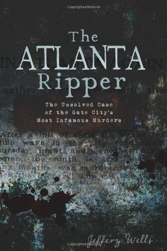 The Atlanta Ripper: The Unsolved Case of the Gate City's Most Infamous Murders by Wells, Jeffrey C. (2011) Paperback