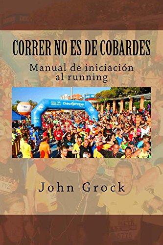 Correr no es de cobardes: Manual de iniciación al running por John Grock