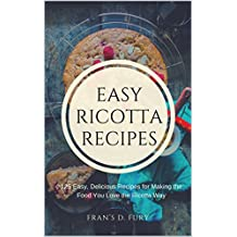 Easy Ricotta Recipes: 125 Easy, Delicious Recipes for Making the Food You Love the Ricotta Way (English Edition)