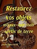 restaurez vos objets métaux-cuir-bois sortis de terre (French Edition)