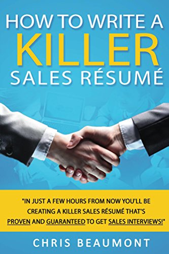 How to Write a Killer Sales Resume: In Just a Few Hours From Now You'll Be Creating a Killer Sales Resume That's PROVEN and GUARANTEED to Get SALES INTERVIEWS!