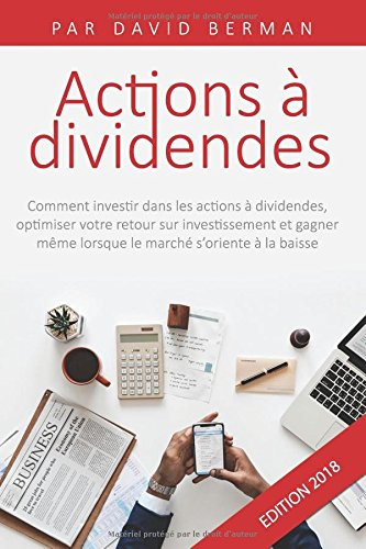 Actions à Dividendes: Comment investir dans les actions à dividendes, optimiser votre retour sur investissement et gagner même lorsque le marché s'oriente à la baisse par David Berman