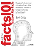 Studyguide for Biochemical Calculations: How to Solve Mathematical Problems in General Biochemistry by Segel, Irwin H., ISBN 9780471774211 (Cram101 Textbook Outlines)