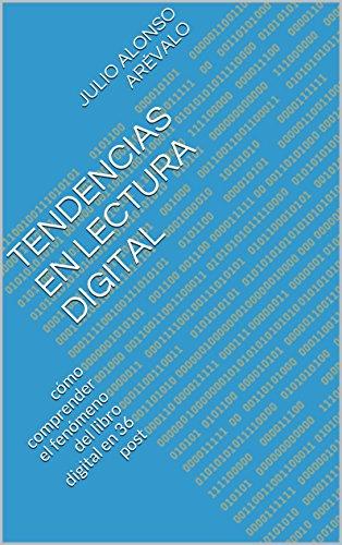 Tendencias en Lectura digital: cómo comprender el fenómeno del libro digital en 36 post por Julio Alonso Arévalo