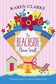 The Beachside Flower Stall: A feel good romance to make you laugh out loud (Beachside Bay Book 2) by [Clarke, Karen]