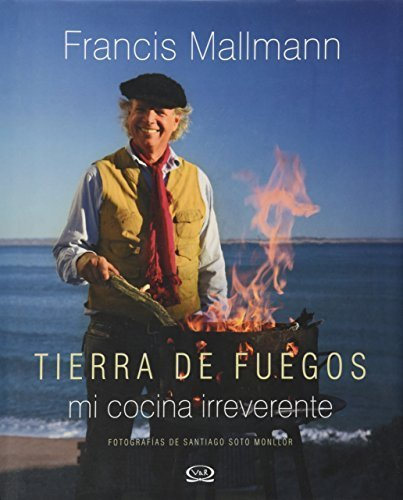 Tierra de Fuego: Mi cocina irreverente (Spanish Edition) by Francis Mallmann (2015-12-04)