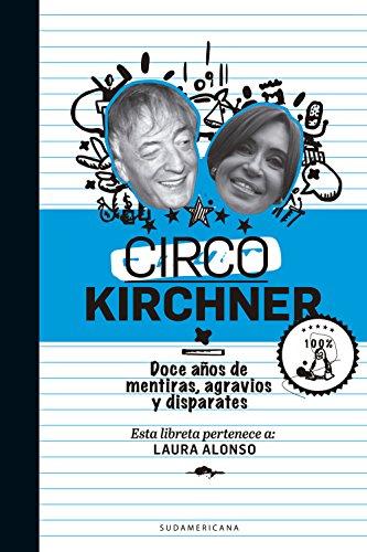 Circo Kirchner: Doce años de mentiras, agravios y disparates por Laura Alonso