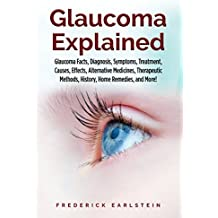 Glaucoma Explained: Glaucoma Facts, Diagnosis, Symptoms, Treatment, Causes, Effects, Alternative Medicines, Therapeutic Methods, History, Home Remedies, and More!
