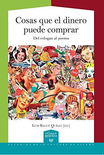 Cosas que el dinero puede comprar: del eslogan al poema (La Casa de la Riqueza. Estudios de la Cultura de España nº 42) por Luis Bagué Quílez