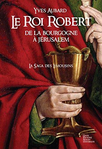 Le Roi Robert: De La Bourgogne À Jérusalem (saga Des Limousins T. 4) por Yves Aubard
