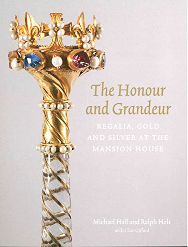The Honour and Grandeur: Regalia, Gold and Silver at the Mansion House par Ralph Holt