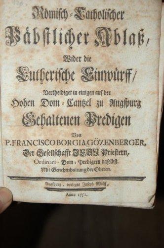 Römisch-katholischer Ablaß, wider die Lutherische Einwürff, vertheidiget in einigen auf der Hohen Dom-Canzlei zu Augspurg gehaltenen Predigten.