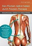 Den Rücken selbst heilen durch Faszien-Therapie: Schmerzfrei werden und bleiben in 4 einfachen Schritten