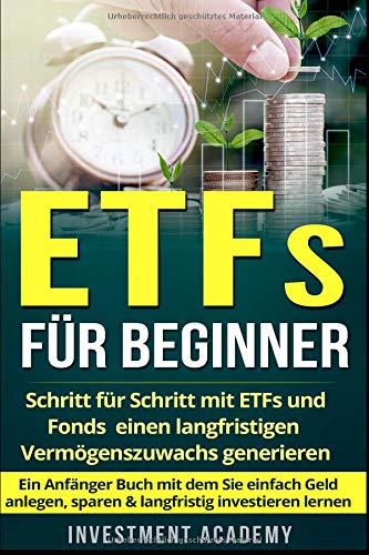ETFs für Beginner:: Schritt für Schritt mit ETF und Fonds einen langfristigen Vermögenszuwachs generieren - Ein Anfänger Buch mit dem Sie einfach Geld ... investieren lernen (Börse & Finanzen, Band 2)