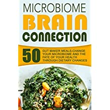 Microbiome Brain Connection: 50 Gut Maker Meals-Change Your Microbiome And The Fate Of Your Health Through Dietary Changes (English Edition)