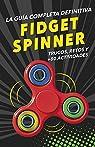 FIDGET SPINNERS. La guía completa definitiva: Trucos, retos y más de 80 actividades