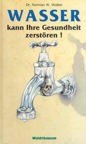 Wasser kann Ihre Gesundheit zerstören - Dr Norman W Walker