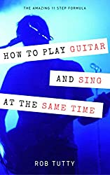 How To Play Guitar And Sing At The Same Time: The Amazing 11 Step Formula: Master the art of playing guitar and singing simultaneously
