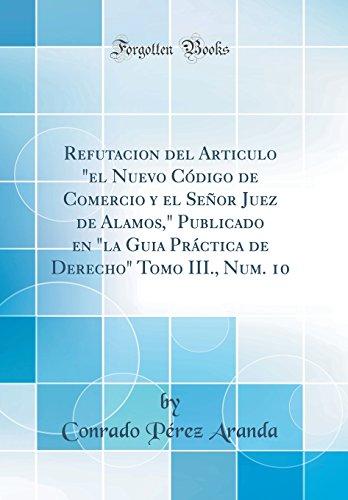 """Refutacion del Articulo """"el Nuevo Código de Comercio y el Señor Juez de Alamos,"""" Publicado en """"la Guia Práctica de Derecho"""" Tomo III., Num. 10 (Classic Reprint)"""