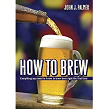 How To Brew: Everything You Need to Know to Brew Beer Right the First Time. John Palmer