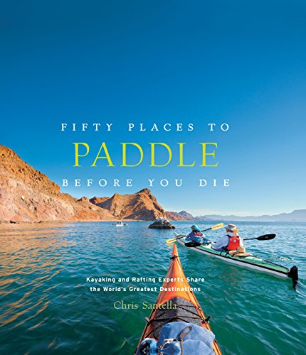 Fifty Places to Paddle Before You Die: Kayaking and Rafting Experts Share the World's Greatest Destinations (English Edition)