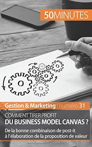 Comment tirer profit du Business Model Canvas ?: De la bonne combinaison de post-it à l'élaboration de la proposition de valeur par Magali Marbaise