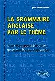 la grammaire anglaise par le th?me ma?triser 100 difficult?s grammaticales courantes
