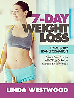 7-Day Weight Loss (2nd Edition): Total Body Transformation - Drop A Dress Size Fast With 7 Days of Recipes, Exercises & Healthy Habits! (English Edition) de [Westwood, Linda]