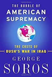 The Bubble Of American Supremacy: The Costs Of Bush's War In Iraq by George Soros (2004-10-13)