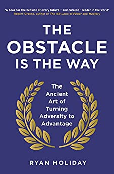 The Obstacle is the Way: The Ancient Art of Turning Adversity to Advantage by [Holiday, Ryan]