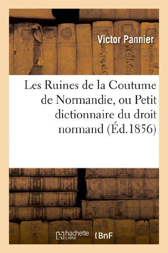 Les Ruines de la Coutume de Normandie, ou Petit dictionnaire du droit normand: restant en vigueur pour les droits acquis...