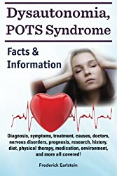 Dysautonomia, Pots Syndrome: Diagnosis, Symptoms, Treatment, Causes, Doctors, Nervous Disorders, Prognosis, Research, History, Diet, Physical Therapy, ... and More All Covered! Facts & Information.