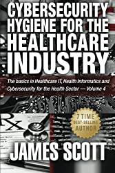 Cybersecurity Hygiene for the Healthcare Industry: The basics in Healthcare IT, Health Informatics and Cybersecurity for the Health Sector - Volume 4 by James Scott (2015-11-12)