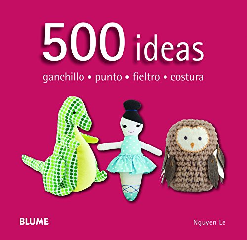 500 Ideas. Ganchillo, Punto, Fieltro Y Costura