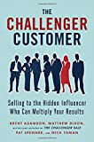 The Challenger Customer: Selling to the Hidden Influencer Who Can Multiply Your Results-