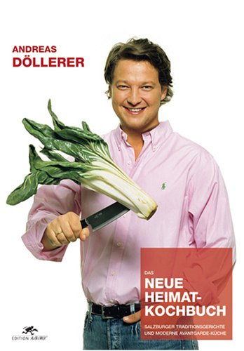 Andreas Döllerer - Das neue Heimat Kochbuch: Salzburger Traditionsgerichte und moderne Avantgarde-Küche
